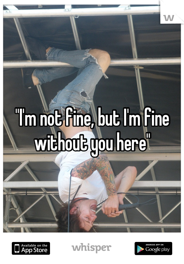 """""""I'm not fine, but I'm fine without you here"""""""