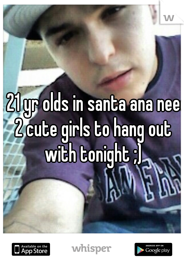 2 21 yr olds in santa ana need 2 cute girls to hang out with tonight ;)