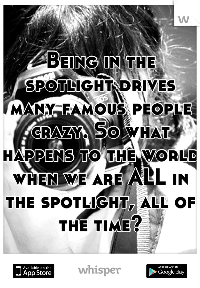 Being in the spotlight drives many famous people crazy. So what happens to the world when we are ALL in the spotlight, all of the time?