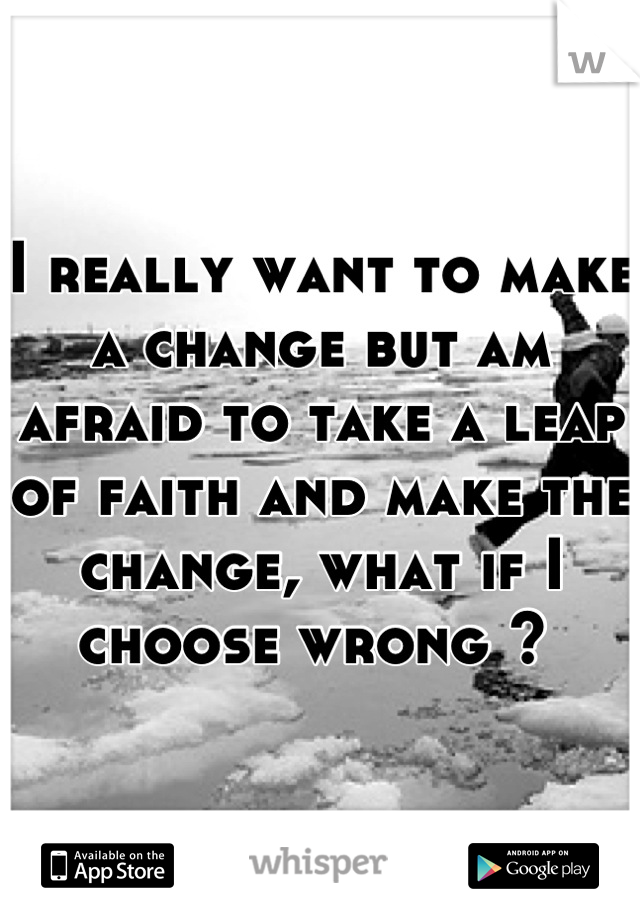 I really want to make a change but am afraid to take a leap of faith and make the change, what if I choose wrong ?