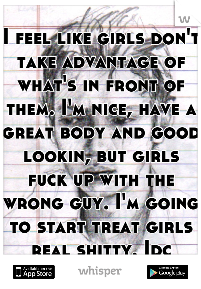 I feel like girls don't take advantage of what's in front of them. I'm nice, have a great body and good lookin, but girls fuck up with the wrong guy. I'm going to start treat girls real shitty. Idc