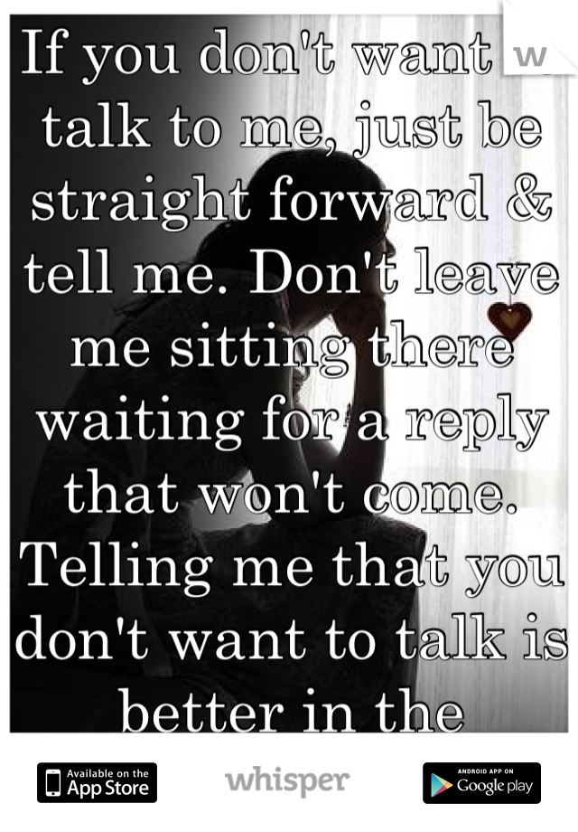 If you don't want to talk to me, just be straight forward & tell me. Don't leave me sitting there waiting for a reply that won't come. Telling me that you don't want to talk is better in the long run.