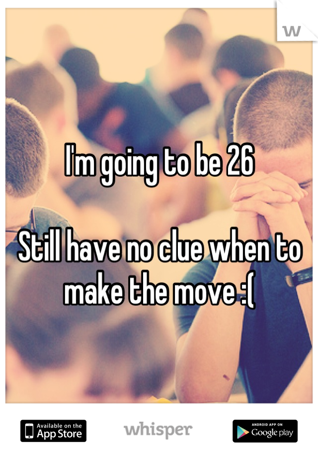 I'm going to be 26  Still have no clue when to make the move :(
