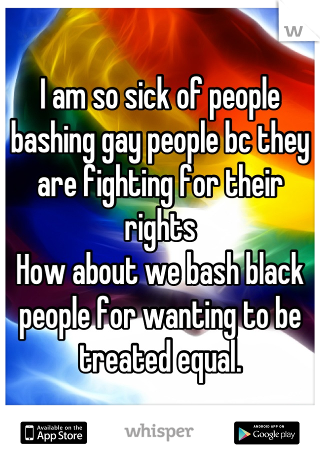 I am so sick of people bashing gay people bc they are fighting for their rights  How about we bash black people for wanting to be treated equal.