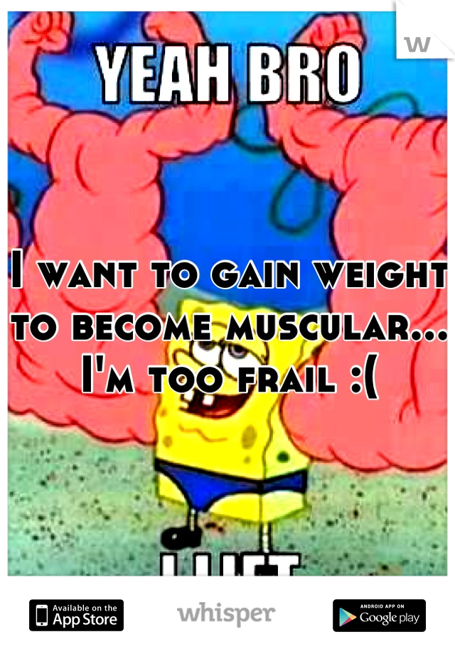 I want to gain weight to become muscular... I'm too frail :(