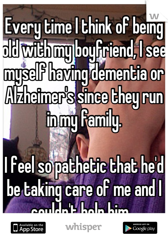Every time I think of being old with my boyfriend, I see myself having dementia or Alzheimer's since they run in my family.  I feel so pathetic that he'd be taking care of me and I couldn't help him...