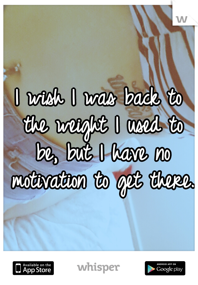 I wish I was back to the weight I used to be, but I have no motivation to get there.