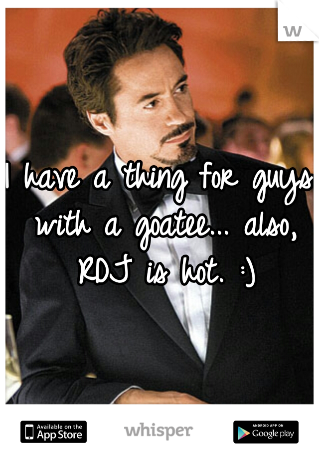 I have a thing for guys with a goatee... also, RDJ is hot. :)