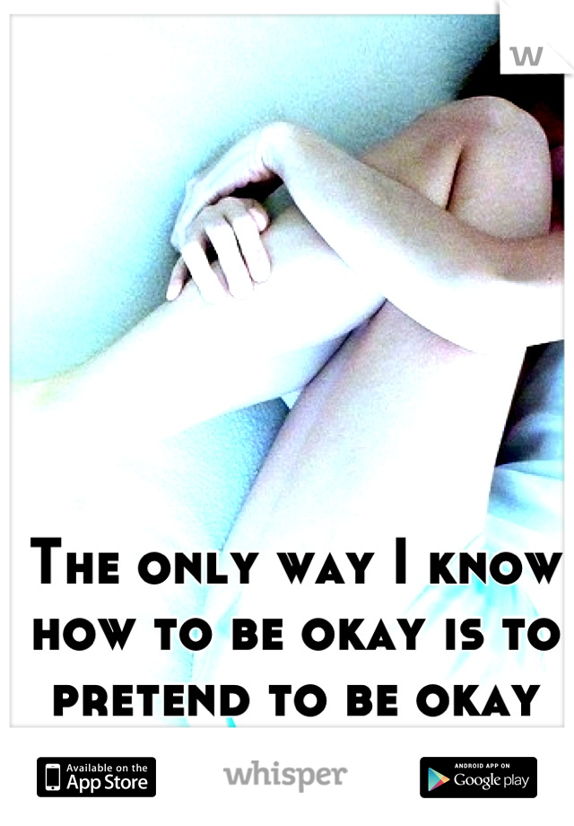 The only way I know how to be okay is to pretend to be okay