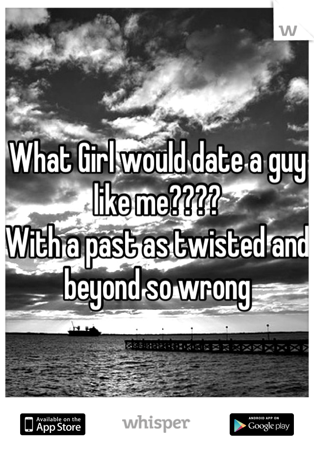 What Girl would date a guy like me???? With a past as twisted and beyond so wrong