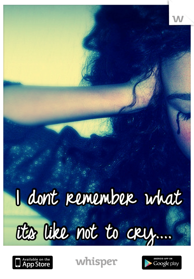 I dont remember what its like not to cry....