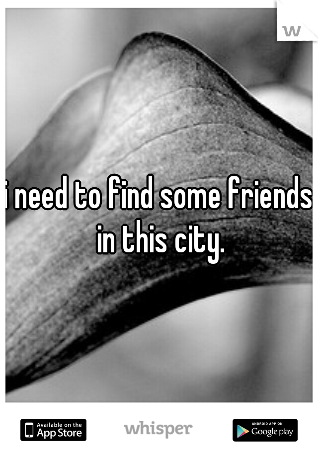 i need to find some friends in this city.