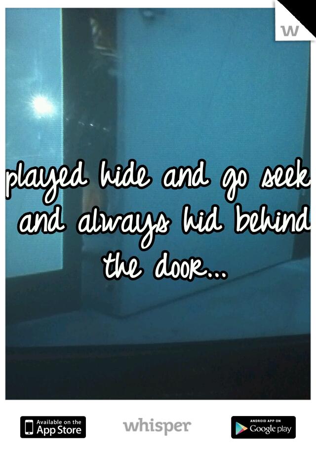 played hide and go seek and always hid behind the door...