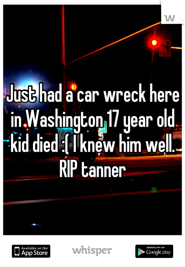 Just had a car wreck here in Washington 17 year old kid died :( I knew him well. RIP tanner