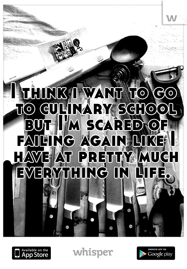 I think i want to go to culinary school but I'm scared of failing again like I have at pretty much everything in life.