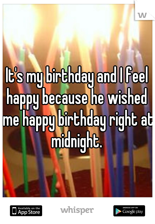It's my birthday and I feel happy because he wished  me happy birthday right at midnight.