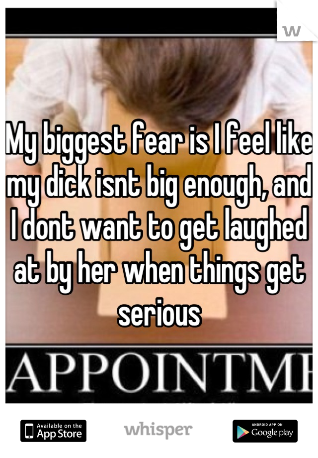 My biggest fear is I feel like my dick isnt big enough, and I dont want to get laughed at by her when things get serious