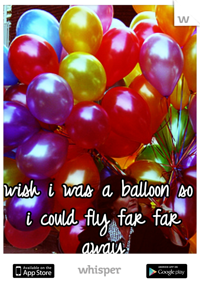 wish i was a balloon so i could fly far far away