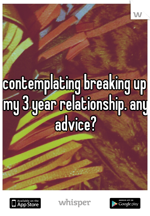 contemplating breaking up my 3 year relationship. any advice?