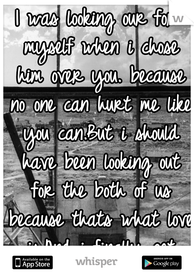 I was looking our for myself when i chose him over you. because no one can hurt me like you can.But i should have been looking out for the both of us because thats what love is.And i finally get that.