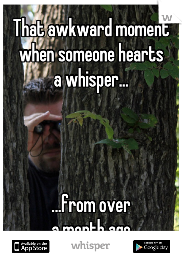 That awkward moment when someone hearts a whisper...     ...from over a month ago