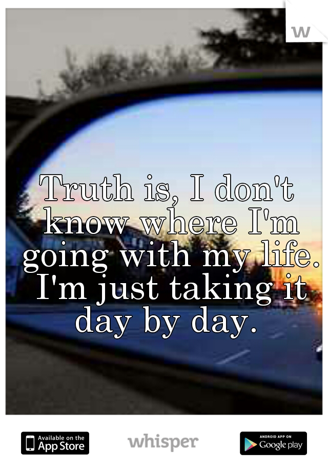 Truth is, I don't know where I'm going with my life. I'm just taking it day by day.