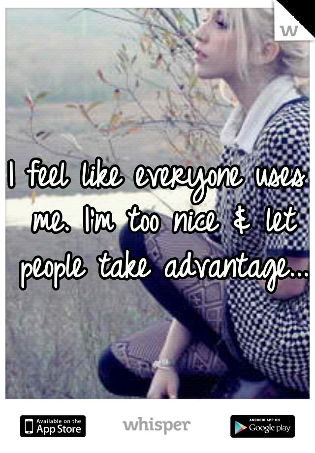 I feel like everyone uses me. I'm too nice & let people take advantage...