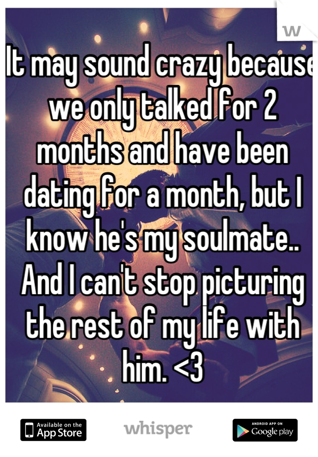 It may sound crazy because we only talked for 2 months and have been dating for a month, but I know he's my soulmate.. And I can't stop picturing the rest of my life with him. <3