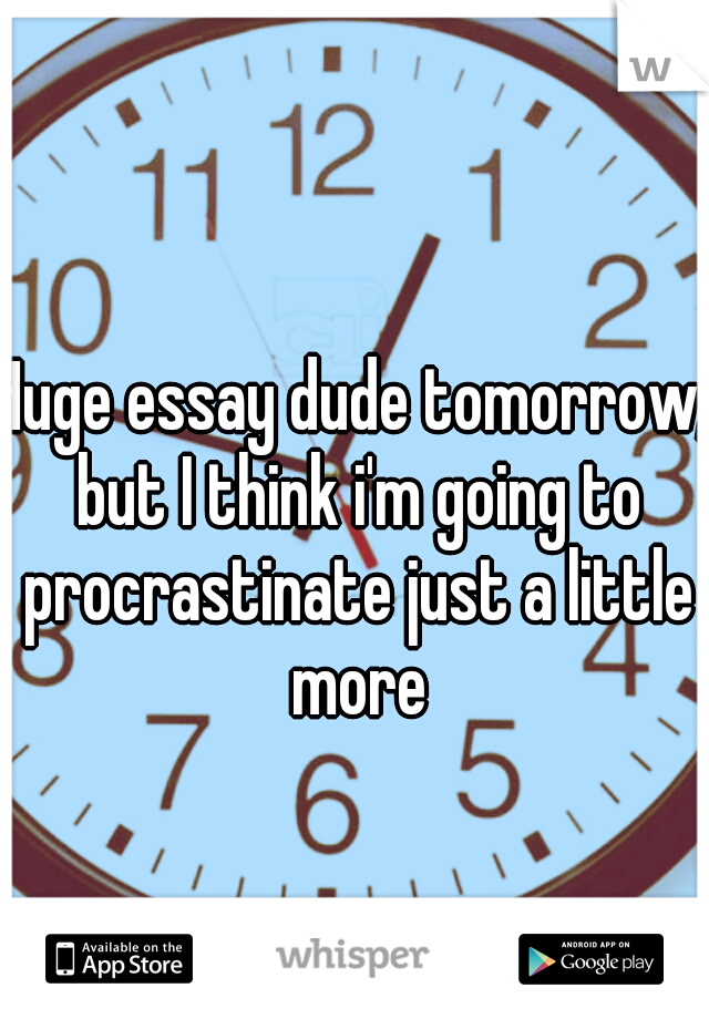 Huge essay dude tomorrow, but I think i'm going to procrastinate just a little more