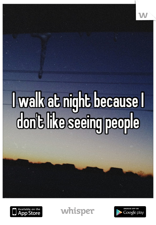 I walk at night because I don't like seeing people