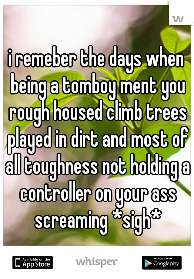 i remeber the days when being a tomboy ment you rough housed climb trees played in dirt and most of all toughness not holding a controller on your ass screaming *sigh*