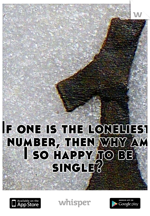If one is the loneliest number, then why am I so happy to be single?