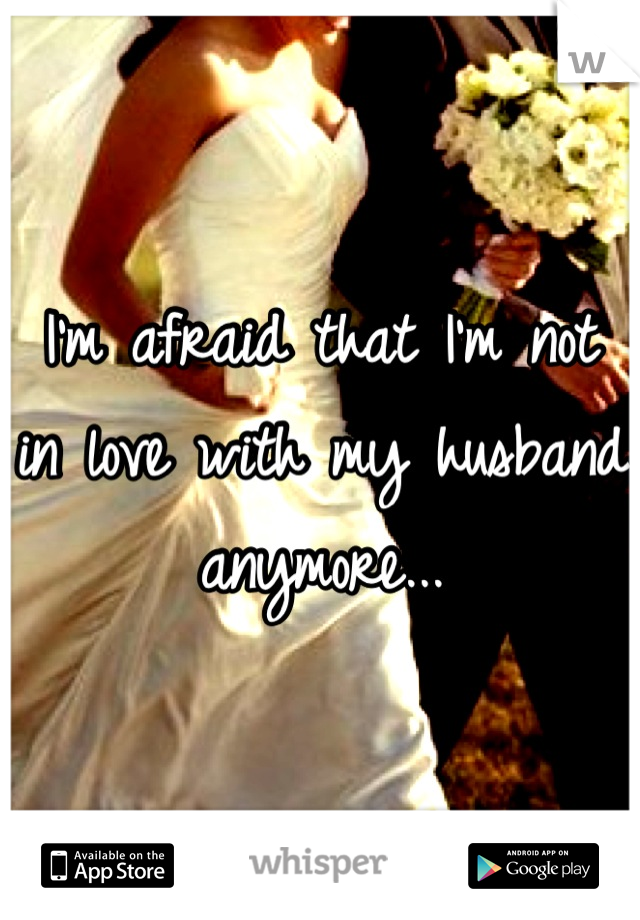 I'm afraid that I'm not in love with my husband anymore...