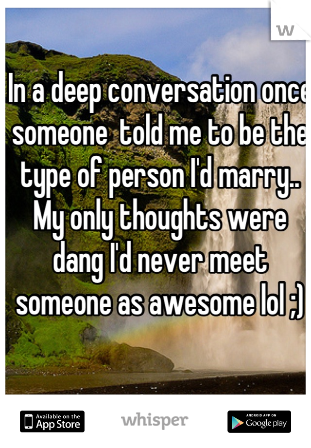 In a deep conversation once someone  told me to be the type of person I'd marry.. My only thoughts were dang I'd never meet someone as awesome lol ;)
