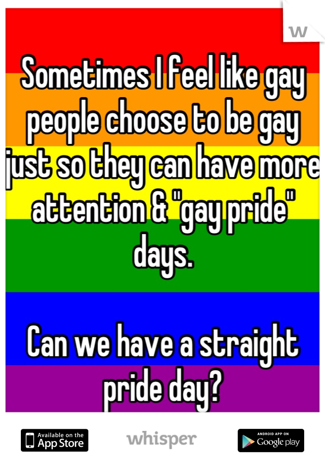 """Sometimes I feel like gay people choose to be gay just so they can have more attention & """"gay pride"""" days.  Can we have a straight pride day?"""