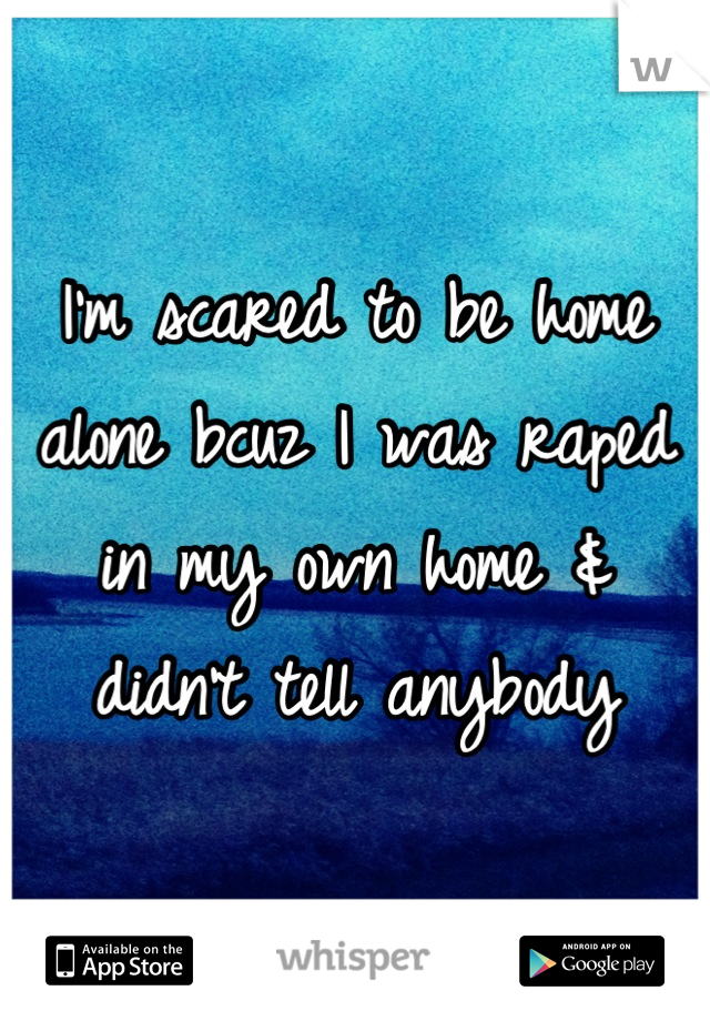 I'm scared to be home alone bcuz I was raped in my own home & didn't tell anybody