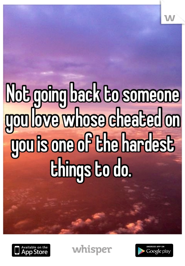 Not going back to someone you love whose cheated on you is one of the hardest things to do.
