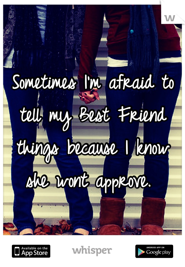 Sometimes I'm afraid to tell my Best Friend things because I know she wont approve.