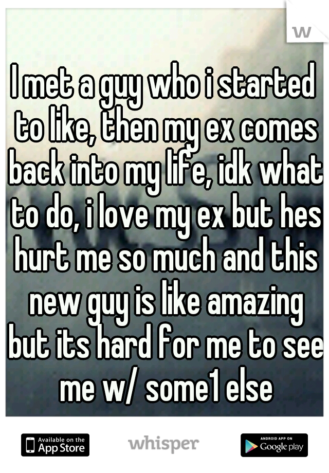 I met a guy who i started to like, then my ex comes back into my life, idk what to do, i love my ex but hes hurt me so much and this new guy is like amazing but its hard for me to see me w/ some1 else