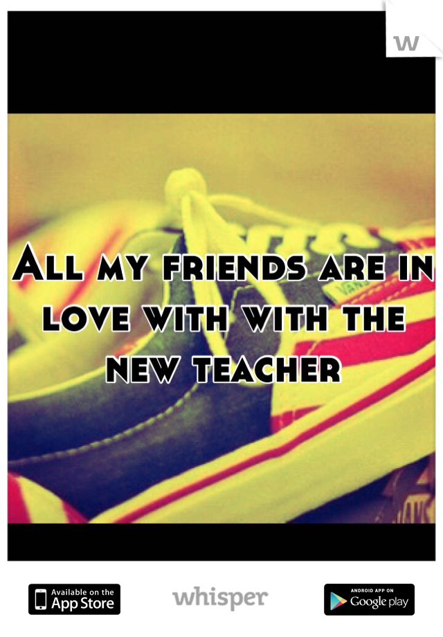 All my friends are in love with with the new teacher