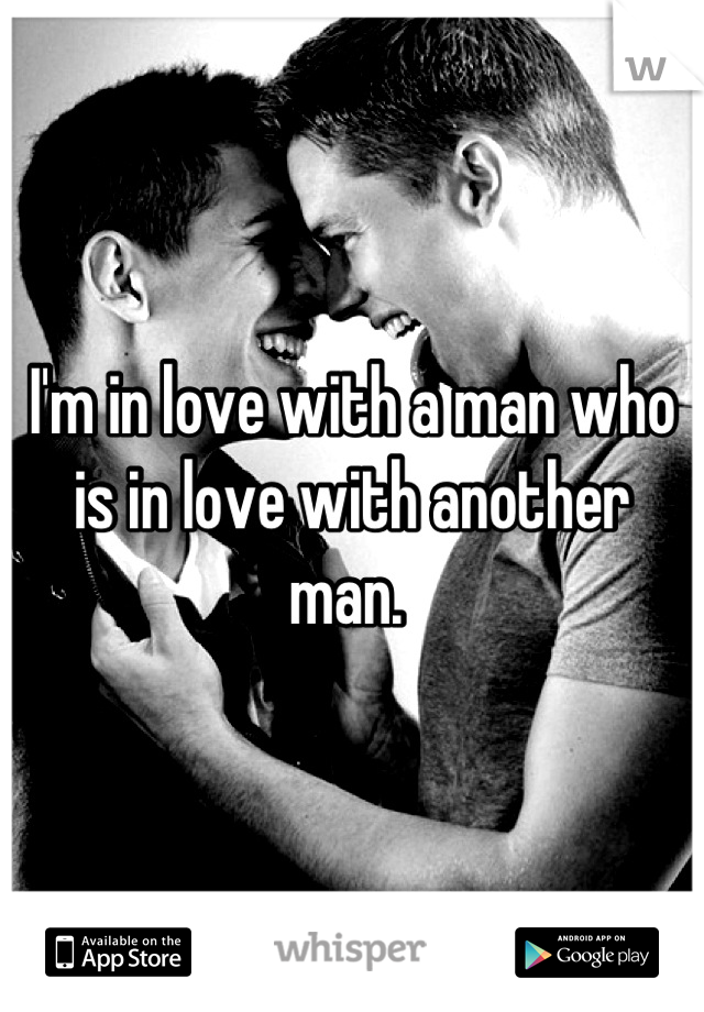 I'm in love with a man who is in love with another man.