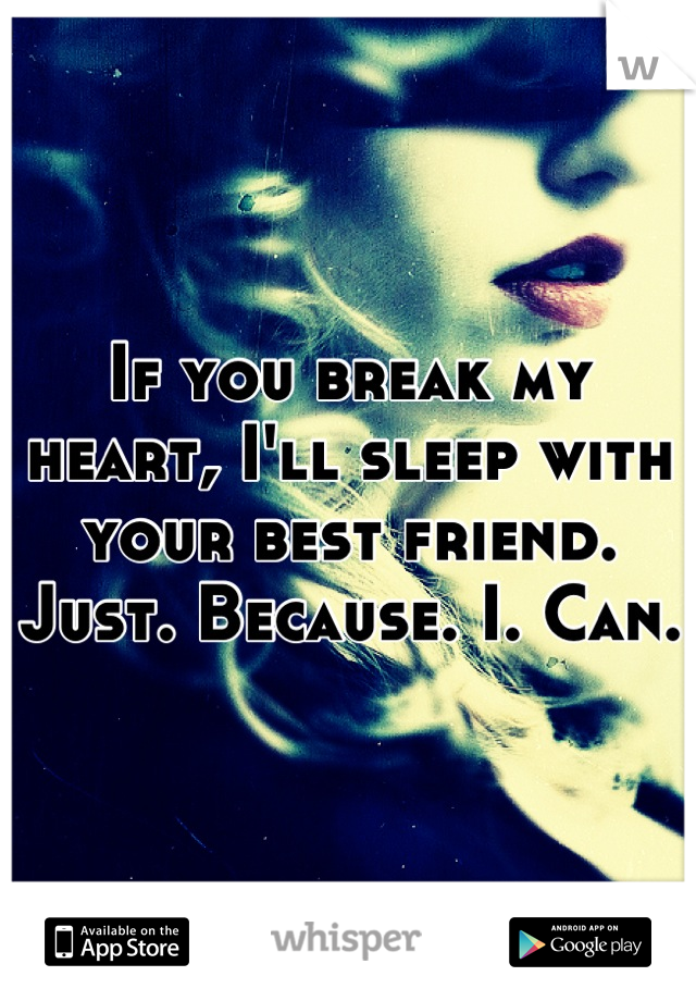 If you break my heart, I'll sleep with your best friend. Just. Because. I. Can.