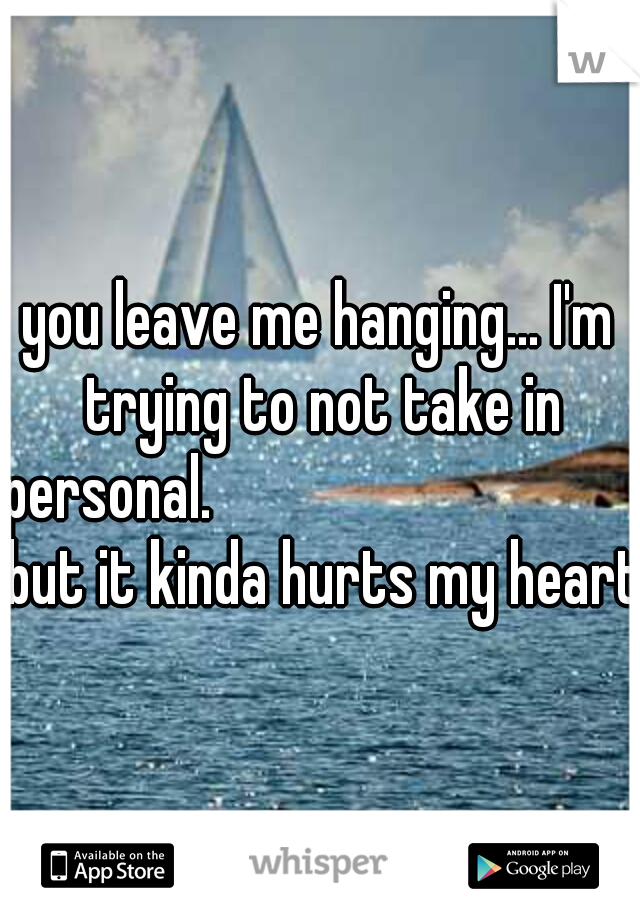 you leave me hanging... I'm trying to not take in personal.                                 but it kinda hurts my heart