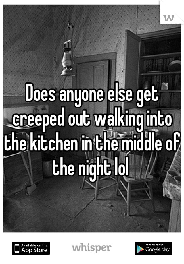 Does anyone else get creeped out walking into the kitchen in the middle of the night lol
