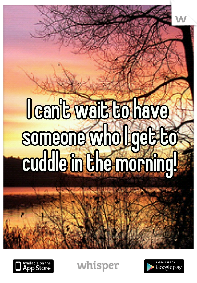 I can't wait to have someone who I get to cuddle in the morning!