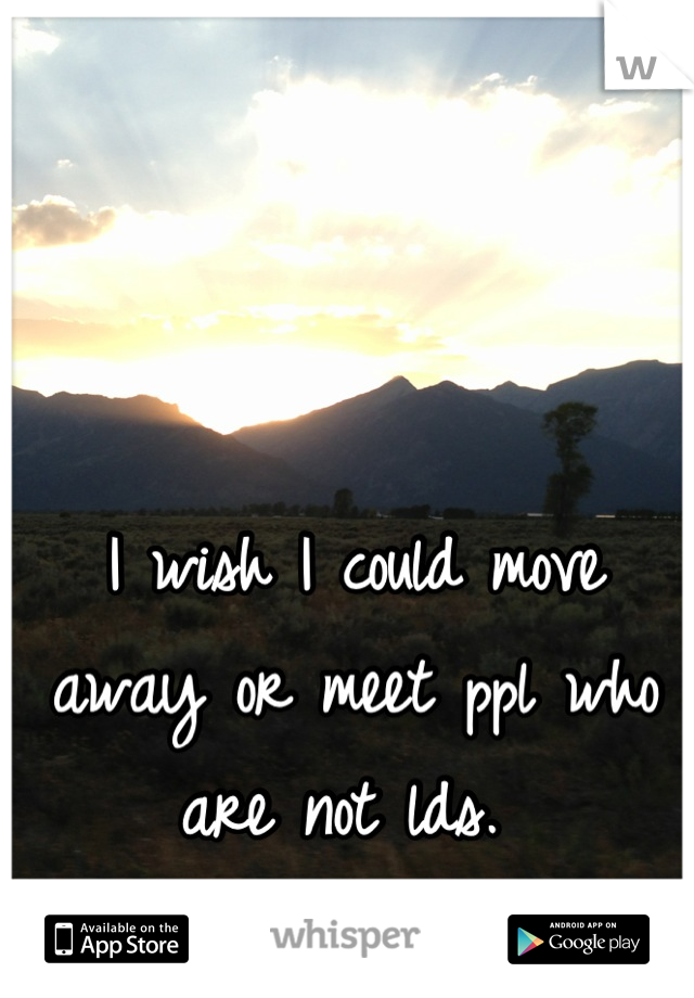 I wish I could move away or meet ppl who are not lds.