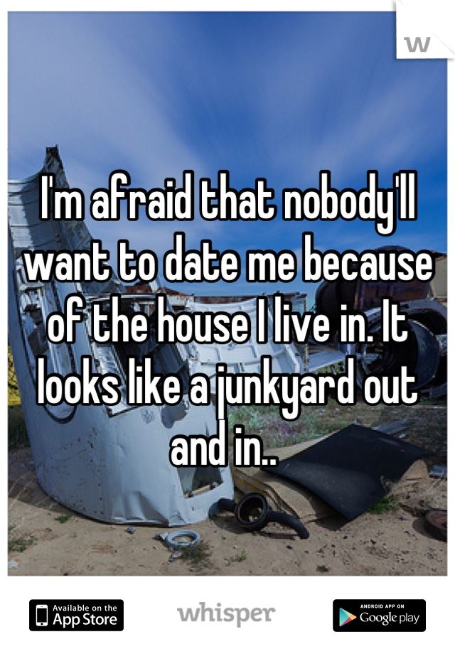I'm afraid that nobody'll want to date me because of the house I live in. It looks like a junkyard out and in..