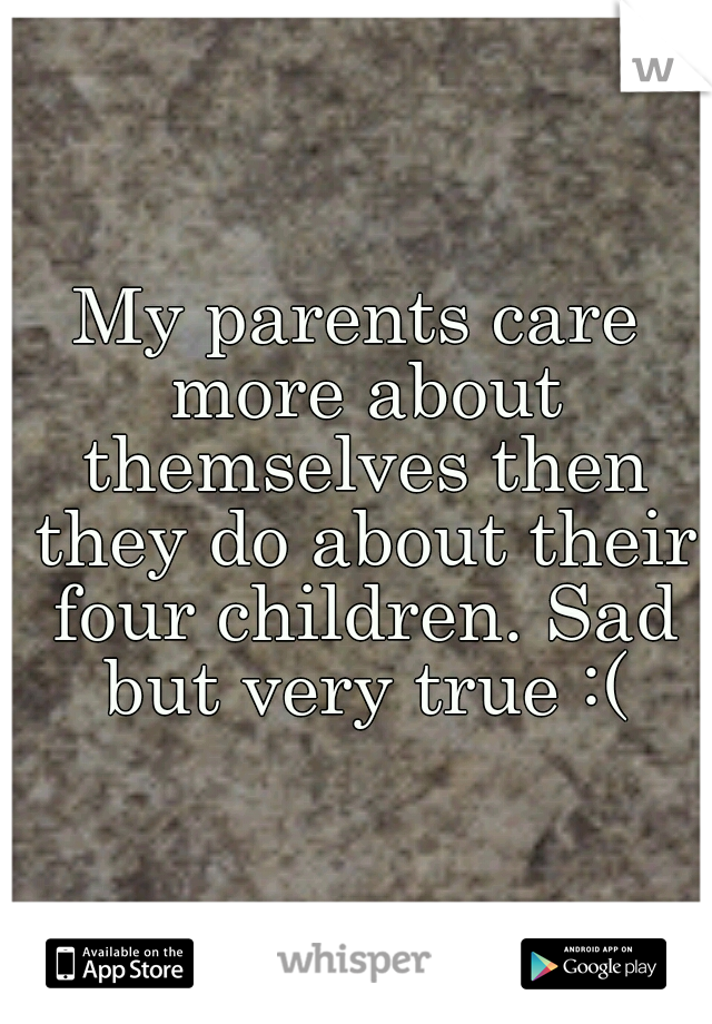 My parents care more about themselves then they do about their four children. Sad but very true :(