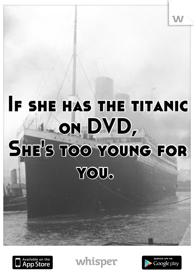 If she has the titanic on DVD,  She's too young for you.