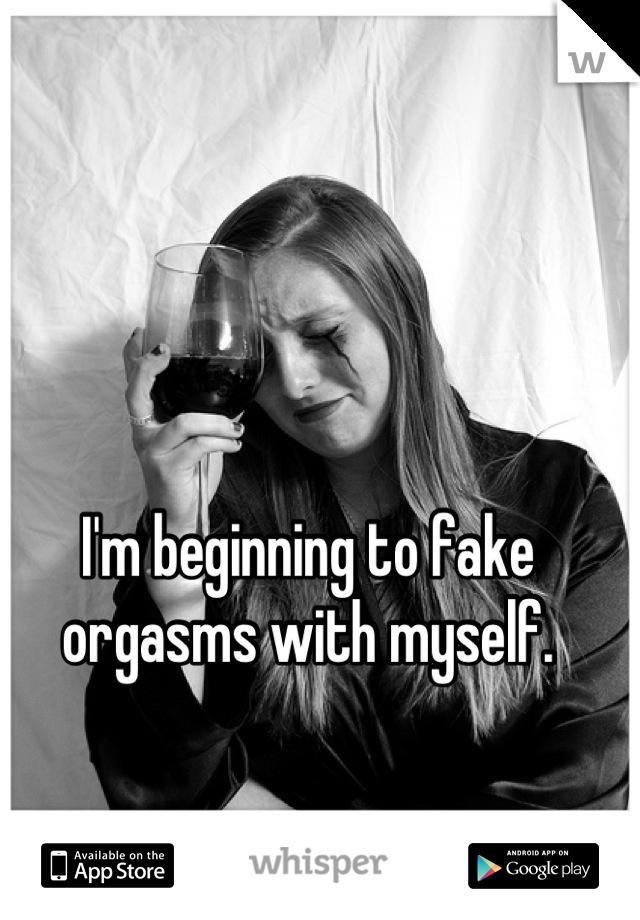 I'm beginning to fake orgasms with myself.
